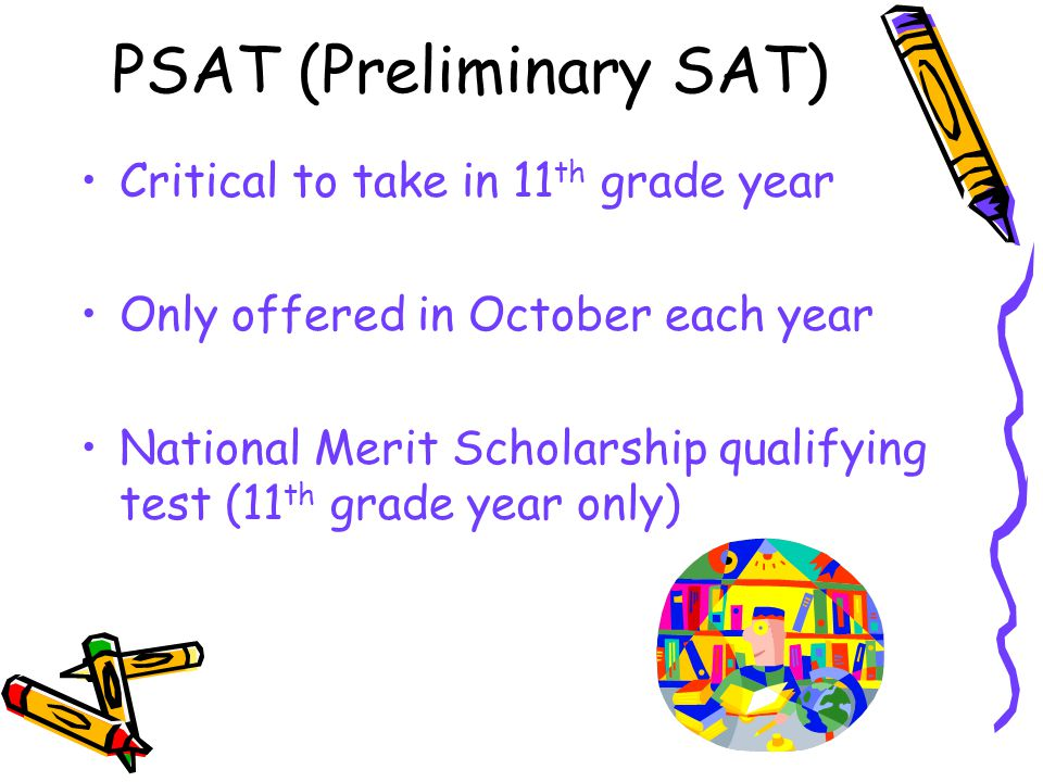 PSAT (Preliminary SAT) Critical to take in 11 th grade year Only offered in October each year National Merit Scholarship qualifying test (11 th grade year only)
