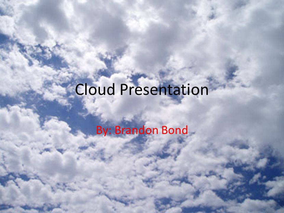 Cloud Presentation By: Brandon Bond