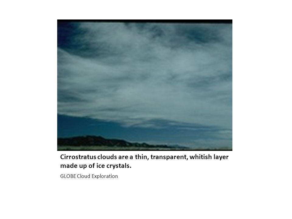Cirrostratus clouds are a thin, transparent, whitish layer made up of ice crystals.