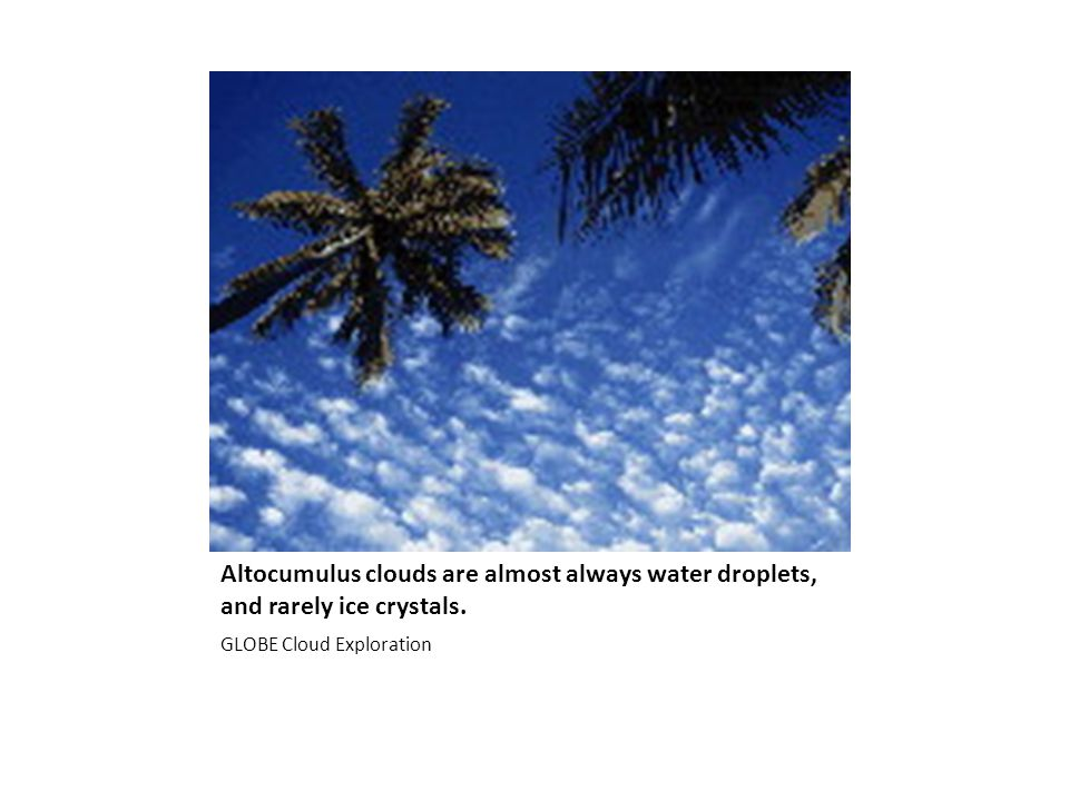 Altocumulus clouds are almost always water droplets, and rarely ice crystals.
