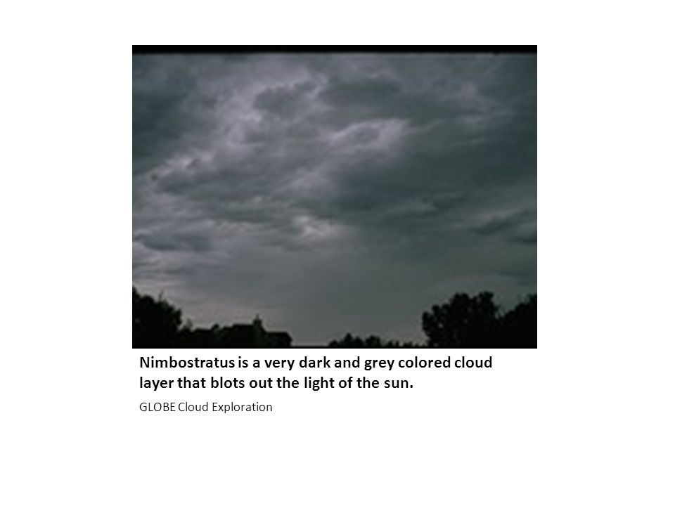 Nimbostratus is a very dark and grey colored cloud layer that blots out the light of the sun.
