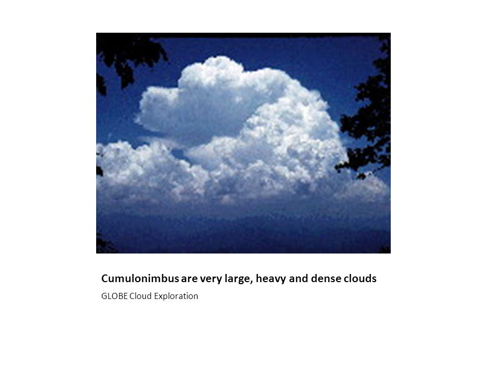 Cumulonimbus are very large, heavy and dense clouds GLOBE Cloud Exploration