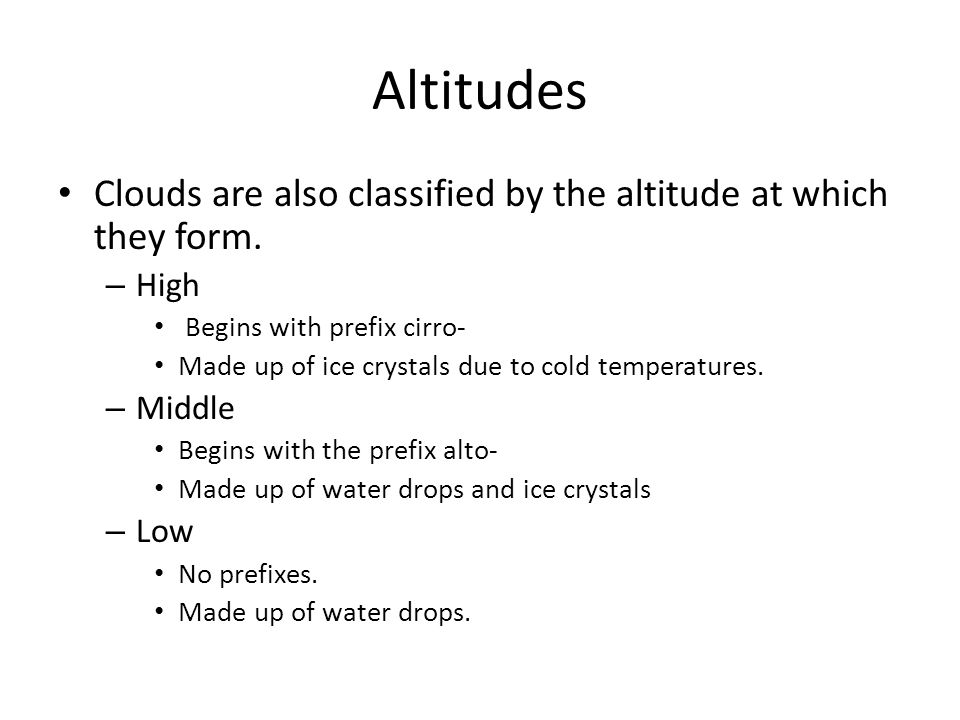 Altitudes Clouds are also classified by the altitude at which they form.