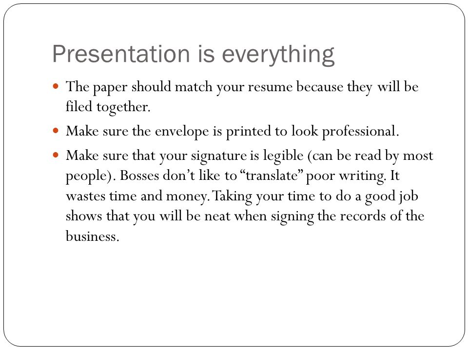 Presentation is everything The paper should match your resume because they will be filed together.