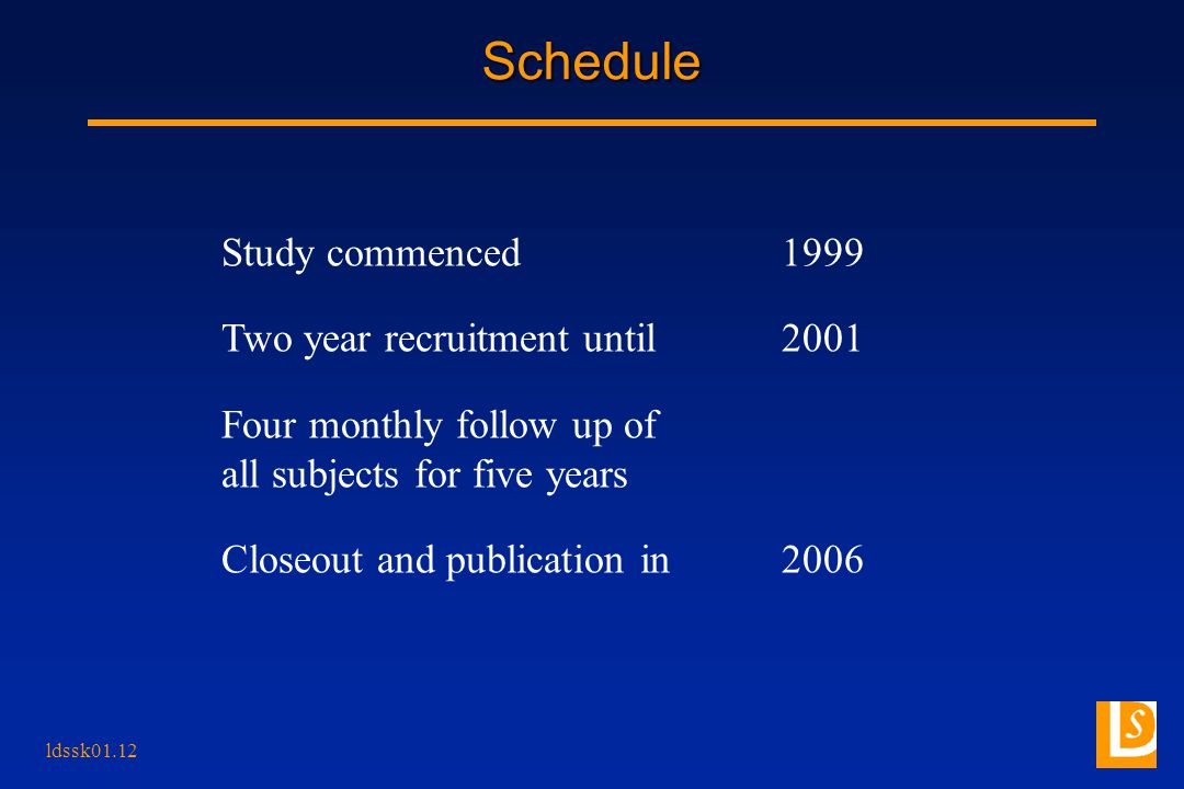ldssk01.12 Schedule Study commenced1999 Two year recruitment until2001 Four monthly follow up of all subjects for five years Closeout and publication in2006
