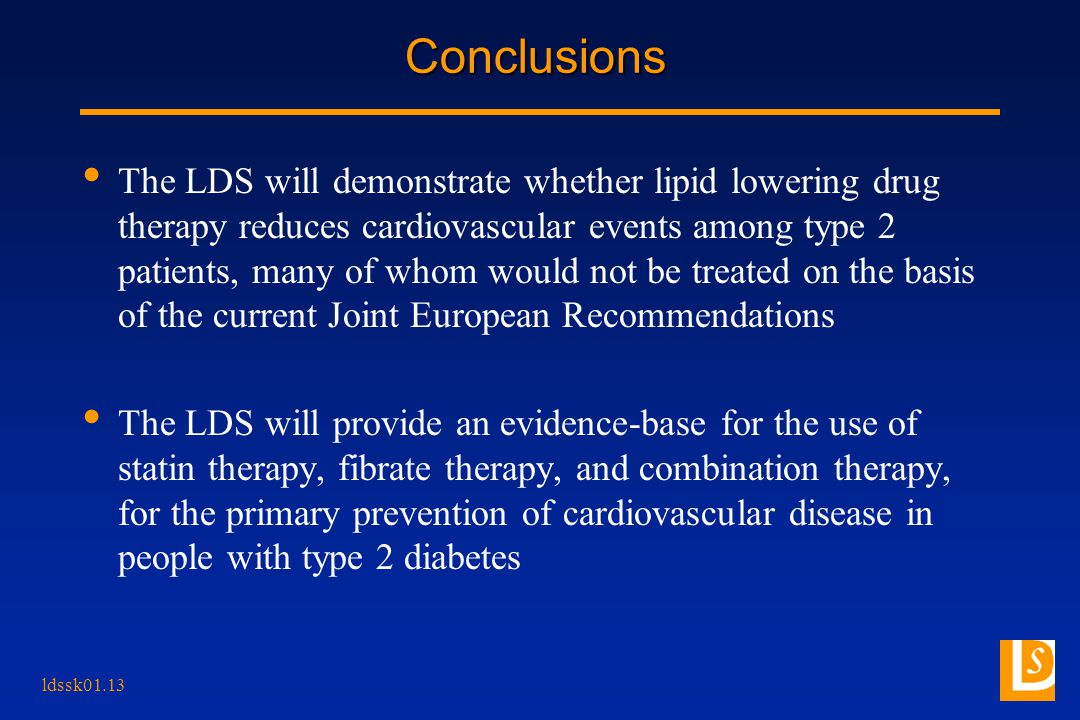 ldssk01.13 Conclusions The LDS will demonstrate whether lipid lowering drug therapy reduces cardiovascular events among type 2 patients, many of whom would not be treated on the basis of the current Joint European Recommendations The LDS will provide an evidence-base for the use of statin therapy, fibrate therapy, and combination therapy, for the primary prevention of cardiovascular disease in people with type 2 diabetes