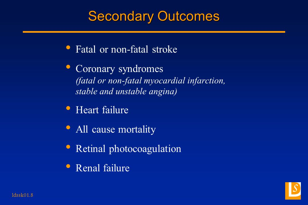 ldssk01.8 Secondary Outcomes Fatal or non-fatal stroke Coronary syndromes (fatal or non-fatal myocardial infarction, stable and unstable angina) Heart failure All cause mortality Retinal photocoagulation Renal failure