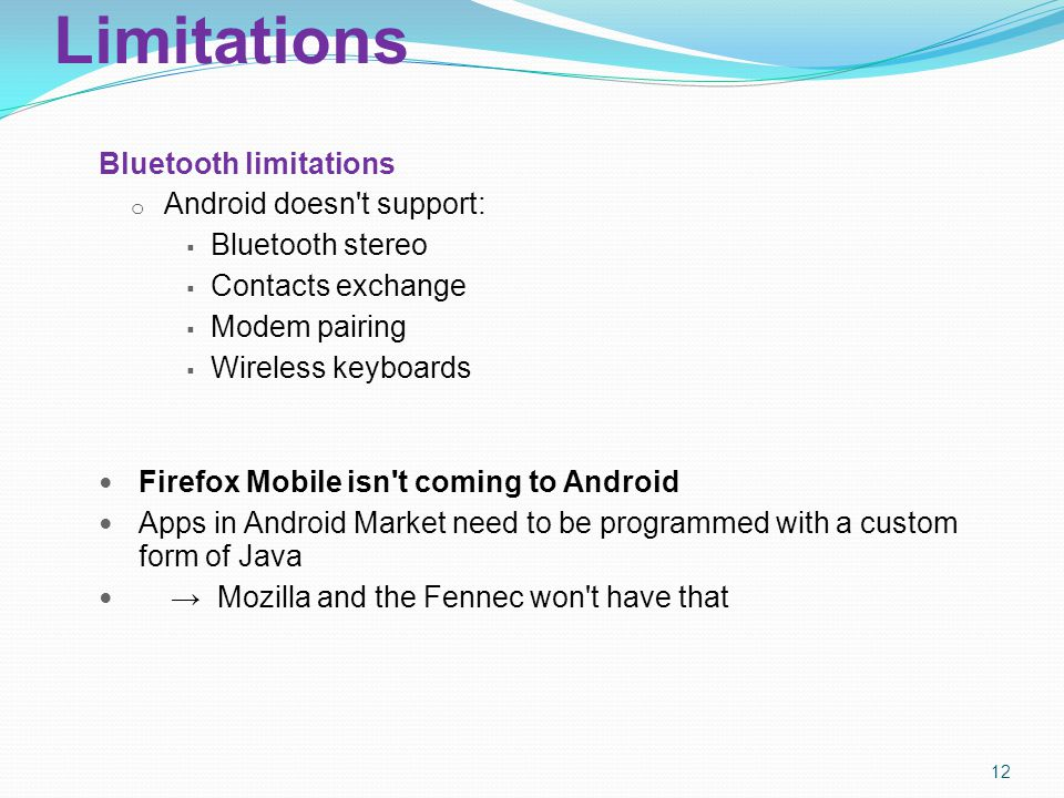 Limitations Bluetooth limitations o Android doesn t support:  Bluetooth stereo  Contacts exchange  Modem pairing  Wireless keyboards Firefox Mobile isn t coming to Android Apps in Android Market need to be programmed with a custom form of Java → Mozilla and the Fennec won t have that 12