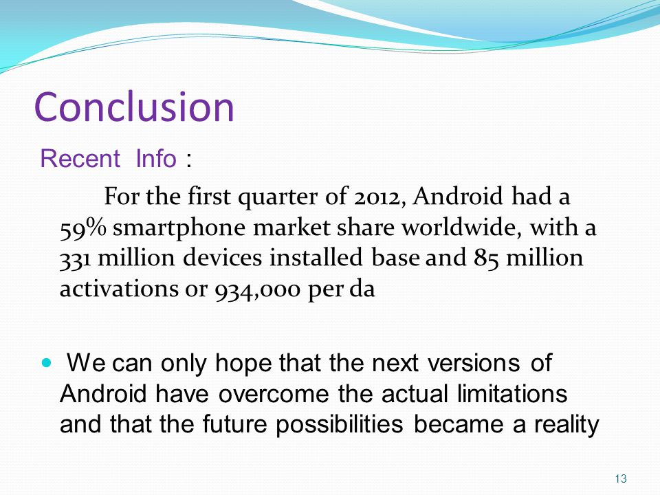 Conclusion Recent Info : For the first quarter of 2012, Android had a 59% smartphone market share worldwide, with a 331 million devices installed base and 85 million activations or 934,000 per da We can only hope that the next versions of Android have overcome the actual limitations and that the future possibilities became a reality 13