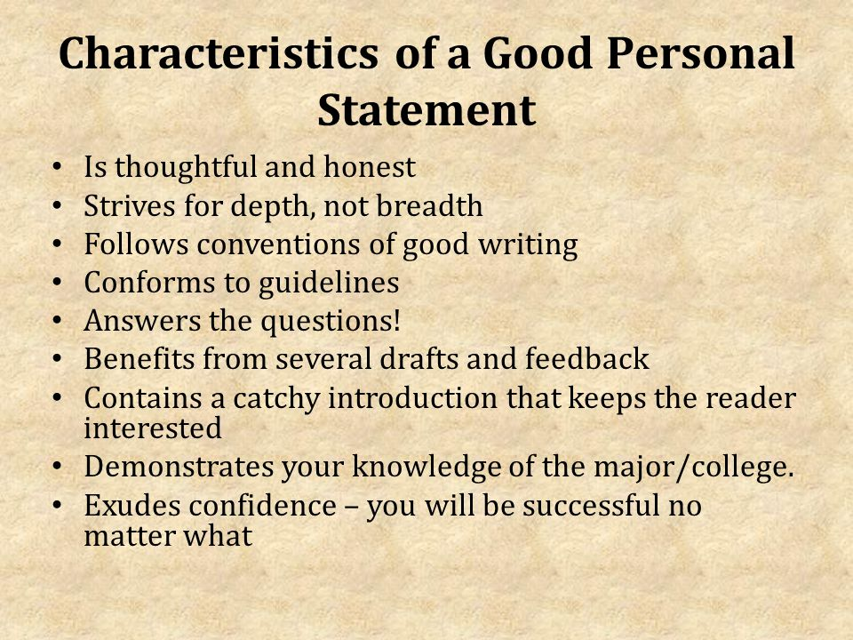 Characteristics of a Good Personal Statement Is thoughtful and honest Strives for depth, not breadth Follows conventions of good writing Conforms to guidelines Answers the questions.