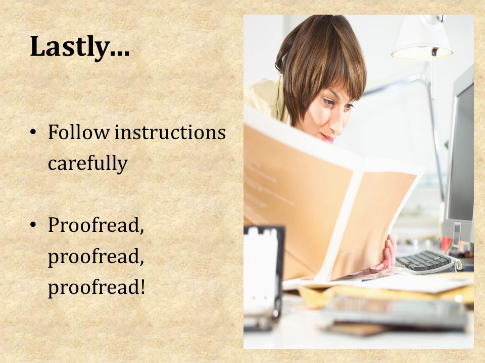 Lastly… Follow instructions carefully Proofread, proofread, proofread!