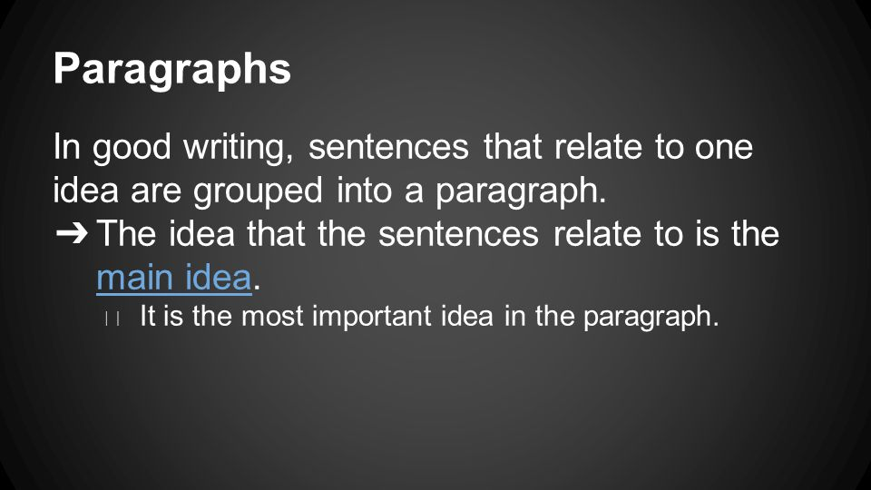 Paragraphs In good writing, sentences that relate to one idea are grouped into a paragraph.