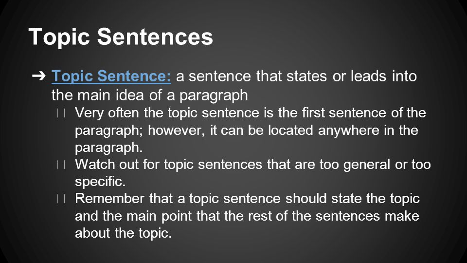 Topic Sentences ➔ Topic Sentence: a sentence that states or leads into the main idea of a paragraph ◆ Very often the topic sentence is the first sentence of the paragraph; however, it can be located anywhere in the paragraph.
