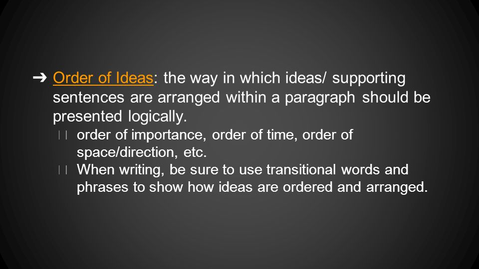 ➔ Order of Ideas: the way in which ideas/ supporting sentences are arranged within a paragraph should be presented logically.