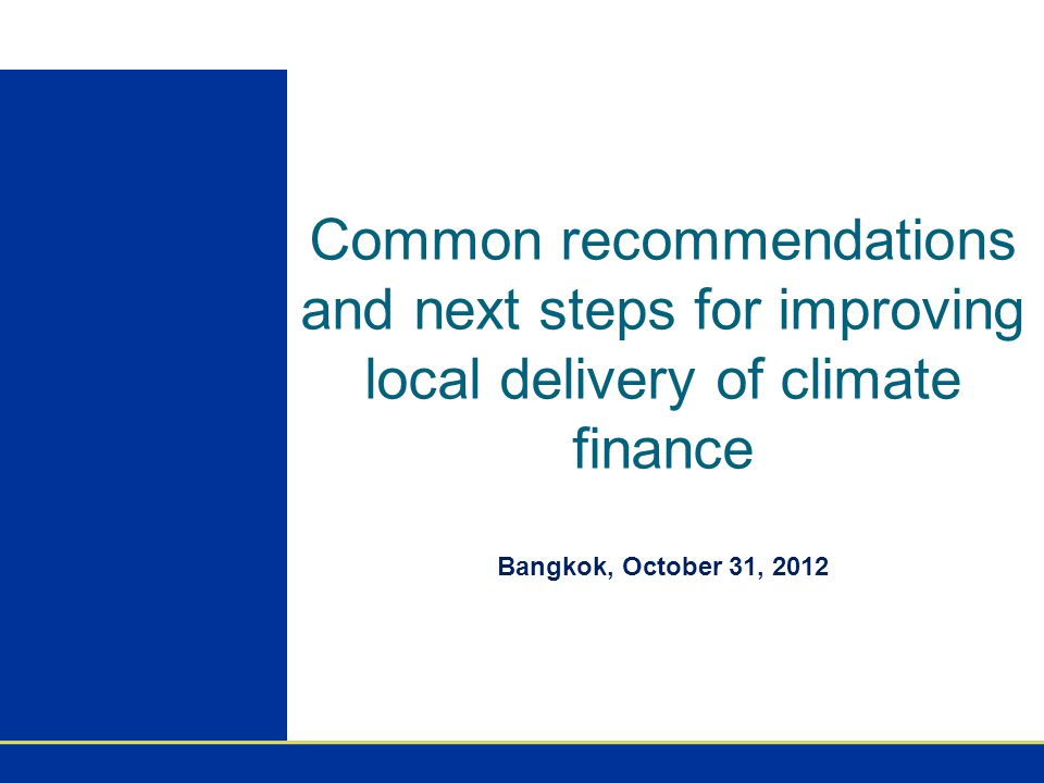 Common recommendations and next steps for improving local delivery of climate finance Bangkok, October 31, 2012