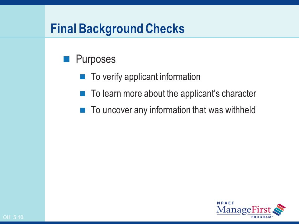 OH 5-10 Final Background Checks Purposes To verify applicant information To learn more about the applicant's character To uncover any information that was withheld