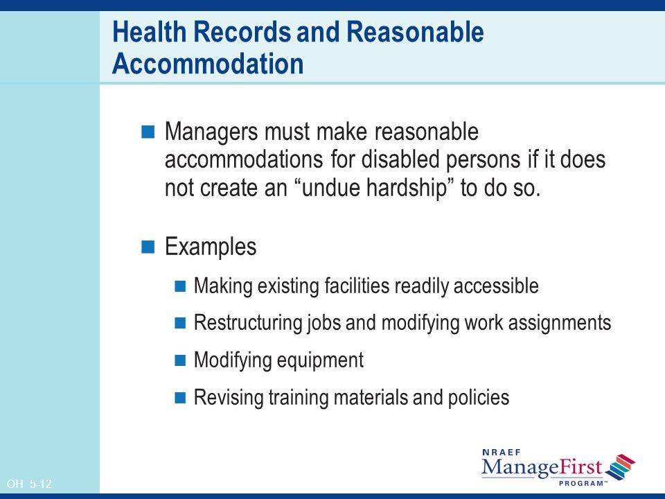 OH 5-12 Health Records and Reasonable Accommodation Managers must make reasonable accommodations for disabled persons if it does not create an undue hardship to do so.
