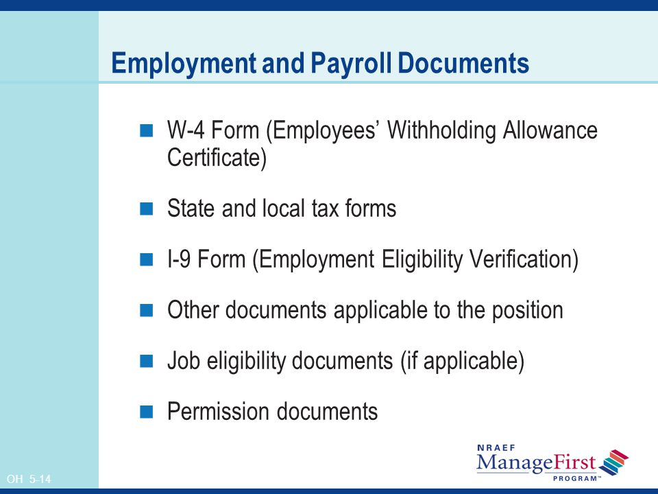 OH 5-14 Employment and Payroll Documents W-4 Form (Employees' Withholding Allowance Certificate) State and local tax forms I-9 Form (Employment Eligibility Verification) Other documents applicable to the position Job eligibility documents (if applicable) Permission documents