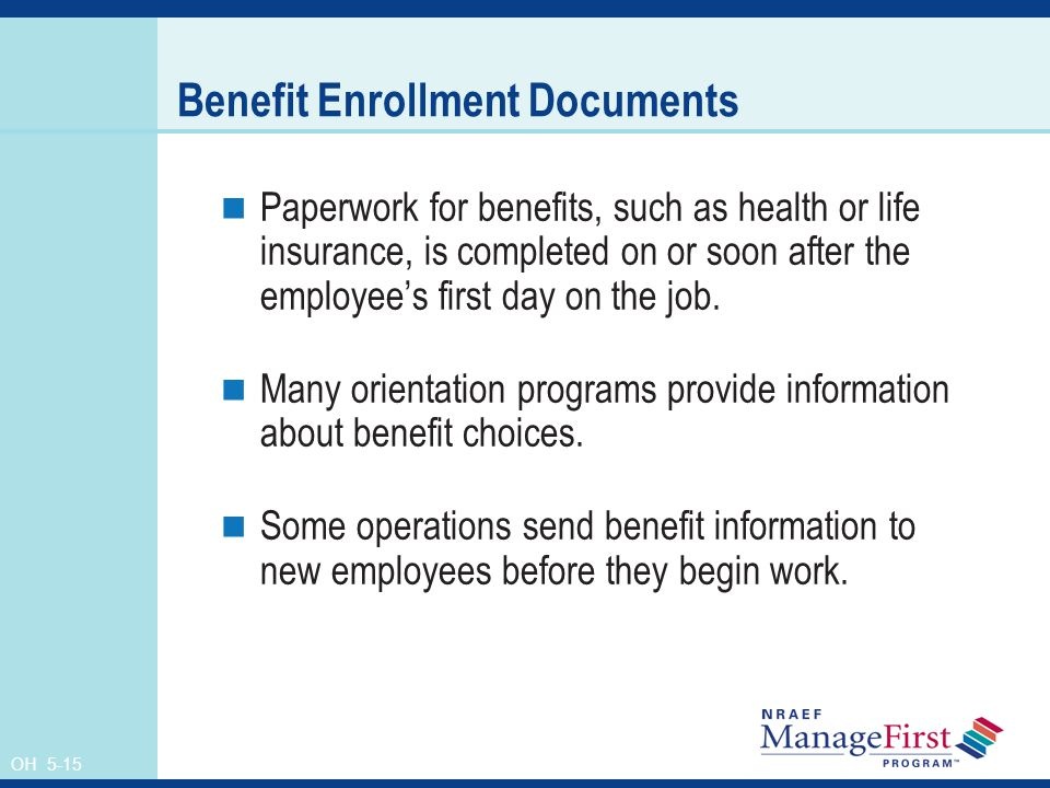 OH 5-15 Benefit Enrollment Documents Paperwork for benefits, such as health or life insurance, is completed on or soon after the employee's first day on the job.