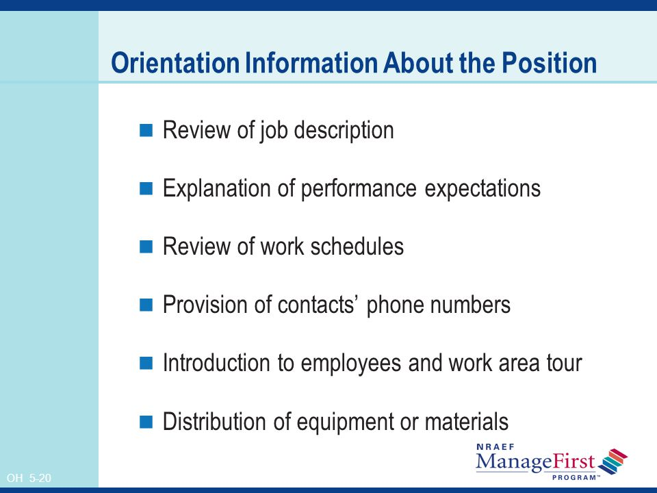OH 5-20 Orientation Information About the Position Review of job description Explanation of performance expectations Review of work schedules Provision of contacts' phone numbers Introduction to employees and work area tour Distribution of equipment or materials