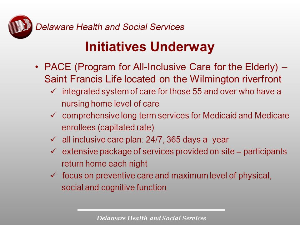 Delaware Health and Social Services Initiatives Underway PACE (Program for All-Inclusive Care for the Elderly) – Saint Francis Life located on the Wilmington riverfront integrated system of care for those 55 and over who have a nursing home level of care comprehensive long term services for Medicaid and Medicare enrollees (capitated rate) all inclusive care plan: 24/7, 365 days a year extensive package of services provided on site – participants return home each night focus on preventive care and maximum level of physical, social and cognitive function