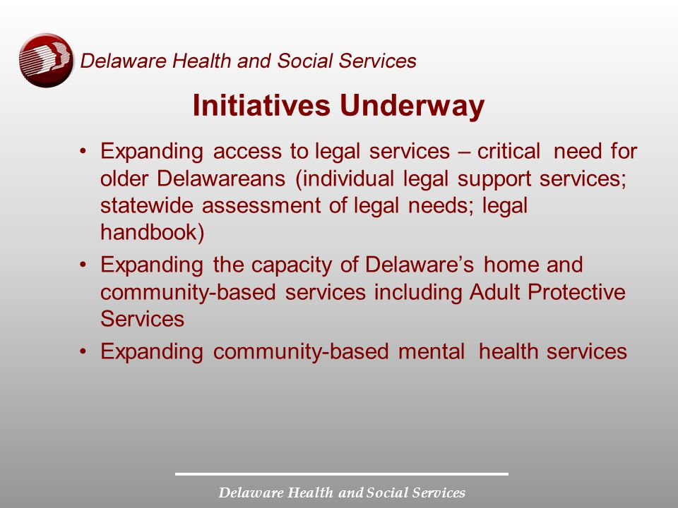 Delaware Health and Social Services Initiatives Underway Expanding access to legal services – critical need for older Delawareans (individual legal support services; statewide assessment of legal needs; legal handbook) Expanding the capacity of Delaware's home and community-based services including Adult Protective Services Expanding community-based mental health services