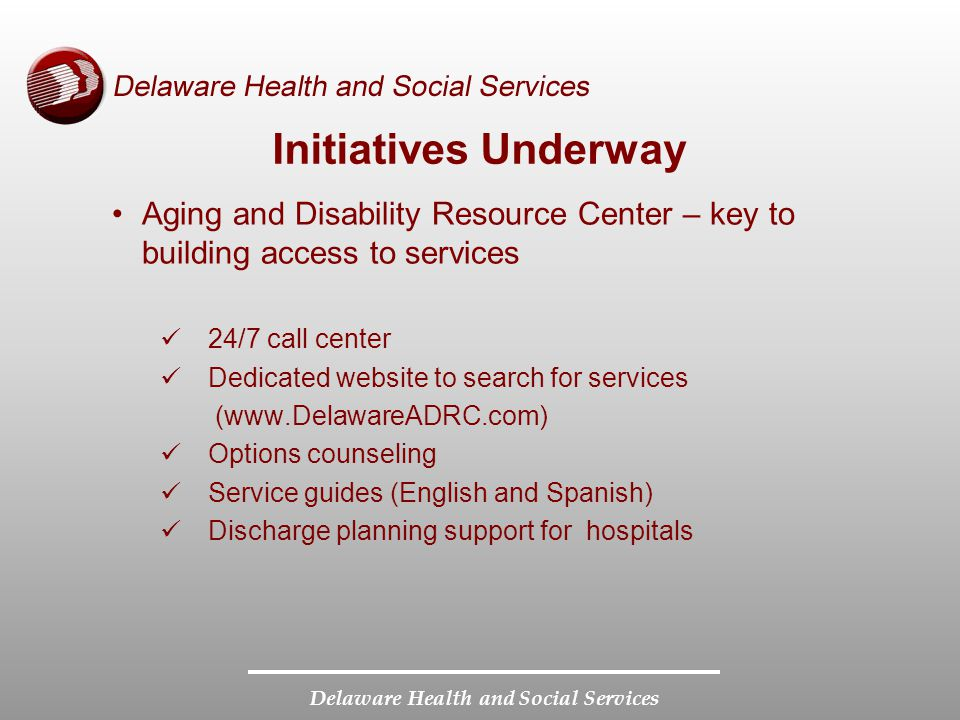 Delaware Health and Social Services Initiatives Underway Aging and Disability Resource Center – key to building access to services 24/7 call center Dedicated website to search for services (  Options counseling Service guides (English and Spanish) Discharge planning support for hospitals