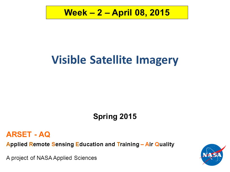 Visible Satellite Imagery Spring 2015 ARSET - AQ Applied Remote Sensing Education and Training – Air Quality A project of NASA Applied Sciences Week – 2 – April 08, 2015