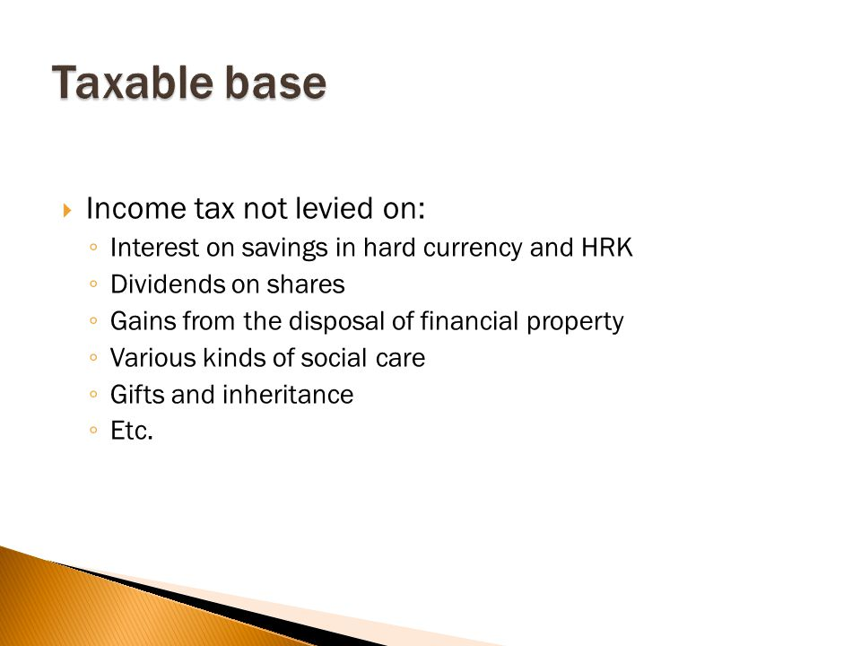  Income tax not levied on: ◦ Interest on savings in hard currency and HRK ◦ Dividends on shares ◦ Gains from the disposal of financial property ◦ Various kinds of social care ◦ Gifts and inheritance ◦ Etc.