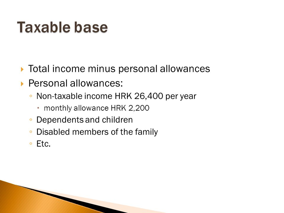  Total income minus personal allowances  Personal allowances: ◦ Non-taxable income HRK 26,400 per year  monthly allowance HRK 2,200 ◦ Dependents and children ◦ Disabled members of the family ◦ Etc.