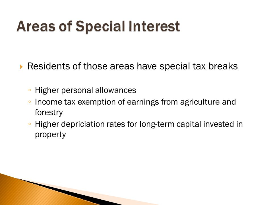  Residents of those areas have special tax breaks ◦ Higher personal allowances ◦ Income tax exemption of earnings from agriculture and forestry ◦ Higher depriciation rates for long-term capital invested in property