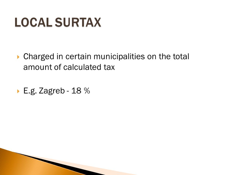  Charged in certain municipalities on the total amount of calculated tax  E.g. Zagreb - 18 %