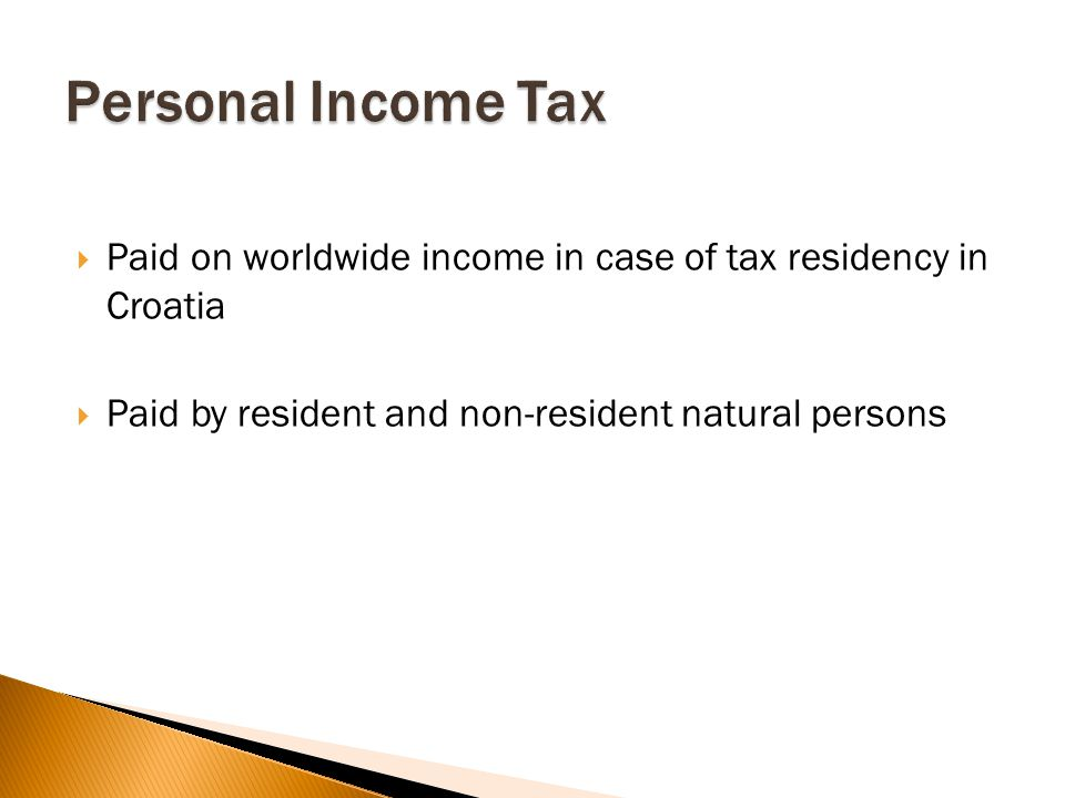  Paid on worldwide income in case of tax residency in Croatia  Paid by resident and non-resident natural persons
