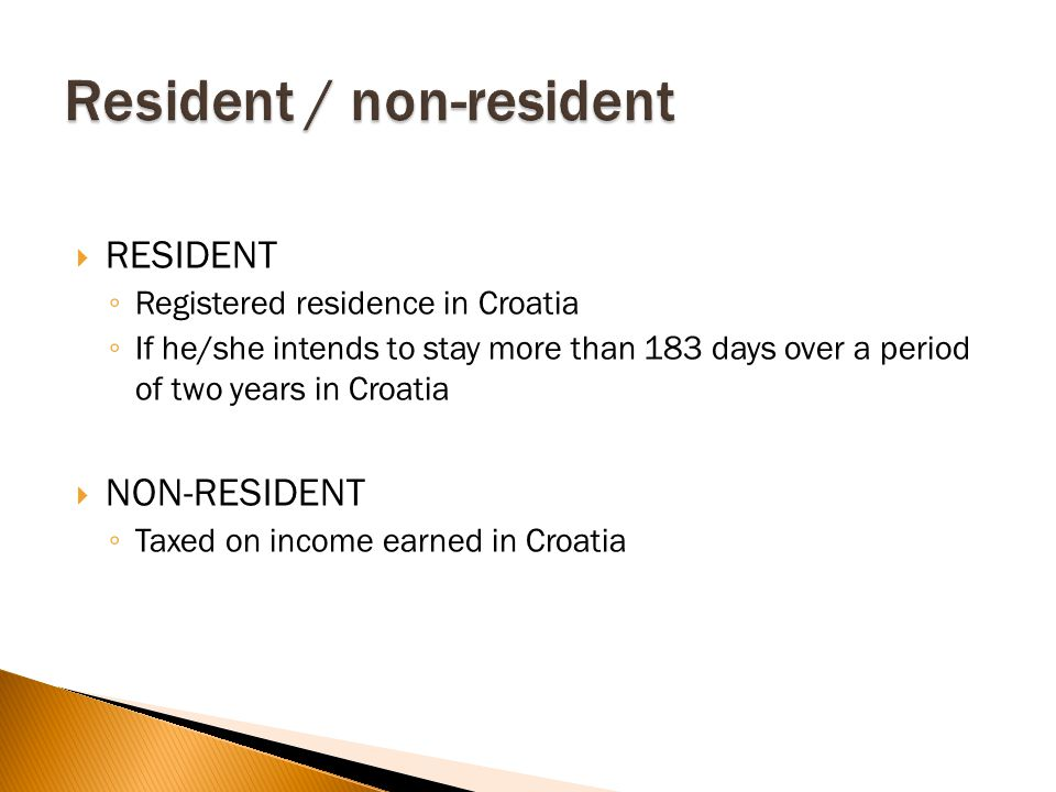  RESIDENT ◦ Registered residence in Croatia ◦ If he/she intends to stay more than 183 days over a period of two years in Croatia  NON-RESIDENT ◦ Taxed on income earned in Croatia