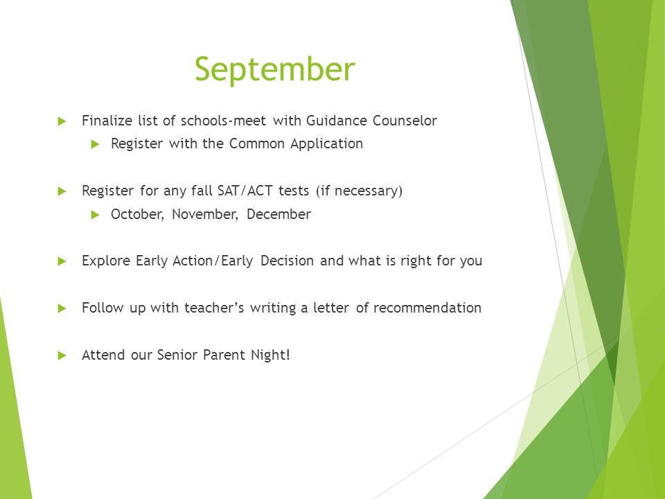 September  Finalize list of schools-meet with Guidance Counselor  Register with the Common Application  Register for any fall SAT/ACT tests (if necessary)  October, November, December  Explore Early Action/Early Decision and what is right for you  Follow up with teacher's writing a letter of recommendation  Attend our Senior Parent Night!