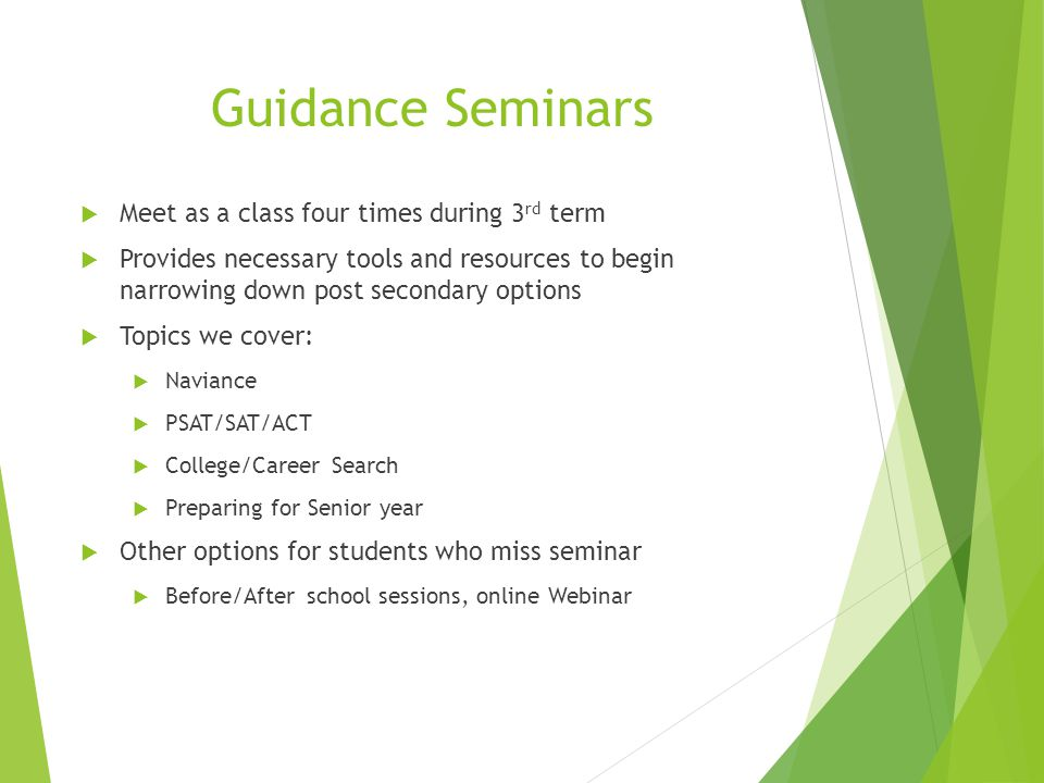 Guidance Seminars  Meet as a class four times during 3 rd term  Provides necessary tools and resources to begin narrowing down post secondary options  Topics we cover:  Naviance  PSAT/SAT/ACT  College/Career Search  Preparing for Senior year  Other options for students who miss seminar  Before/After school sessions, online Webinar