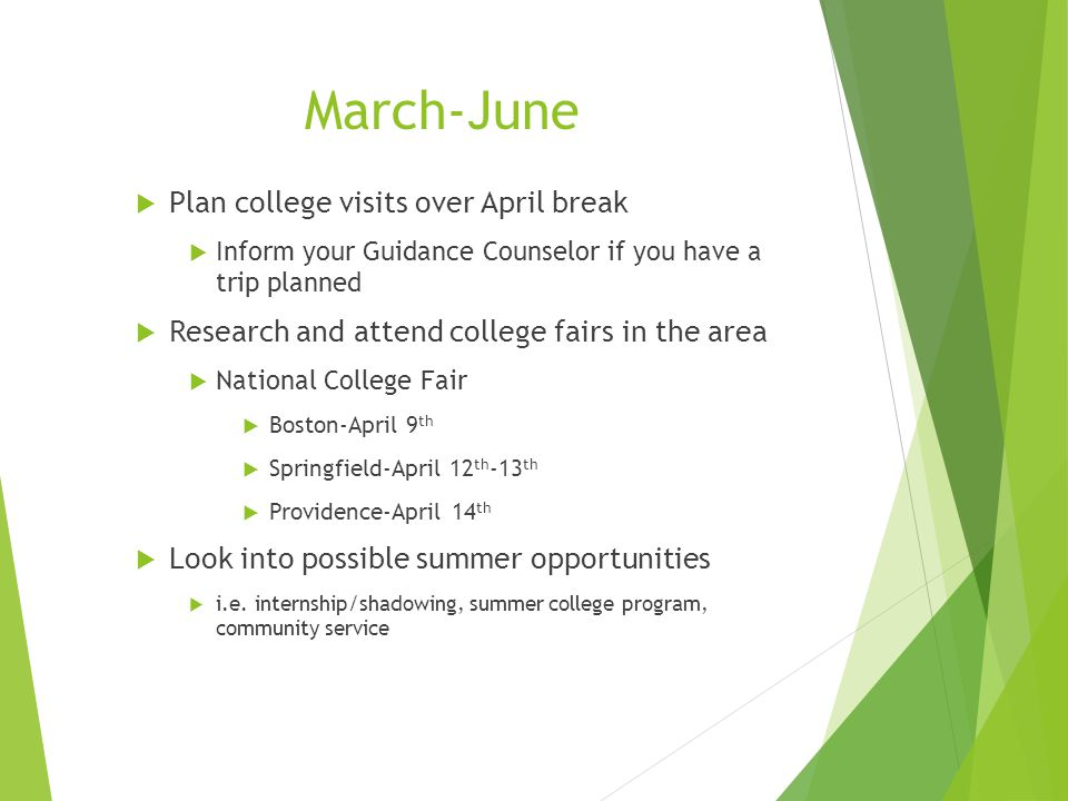 March-June  Plan college visits over April break  Inform your Guidance Counselor if you have a trip planned  Research and attend college fairs in the area  National College Fair  Boston-April 9 th  Springfield-April 12 th -13 th  Providence-April 14 th  Look into possible summer opportunities  i.e.
