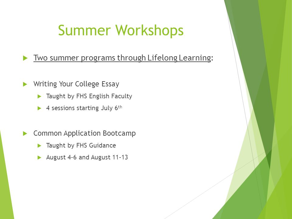 Summer Workshops  Two summer programs through Lifelong Learning:  Writing Your College Essay  Taught by FHS English Faculty  4 sessions starting July 6 th  Common Application Bootcamp  Taught by FHS Guidance  August 4-6 and August 11-13