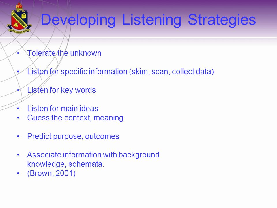 Developing Listening Strategies Tolerate the unknown Listen for specific information (skim, scan, collect data) Listen for key words Listen for main ideas Guess the context, meaning Predict purpose, outcomes Associate information with background knowledge, schemata.