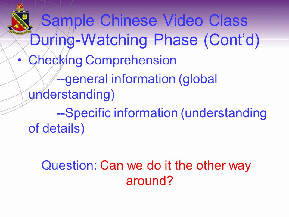 Sample Chinese Video Class During-Watching Phase (Cont'd) Checking Comprehension --general information (global understanding) --Specific information (understanding of details) Question: Can we do it the other way around