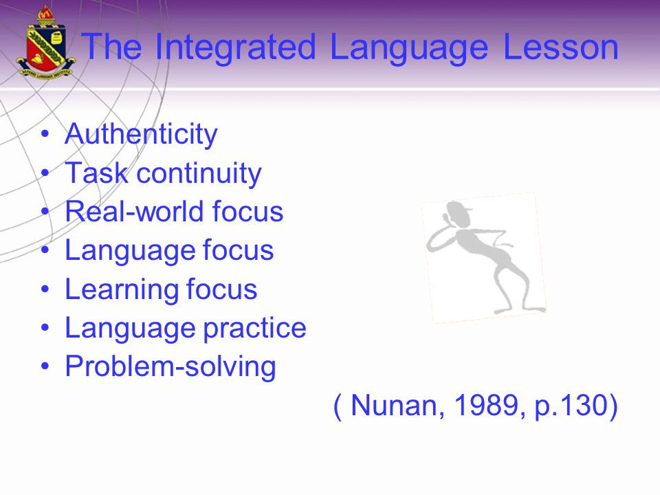 The Integrated Language Lesson Authenticity Task continuity Real-world focus Language focus Learning focus Language practice Problem-solving ( Nunan, 1989, p.130)