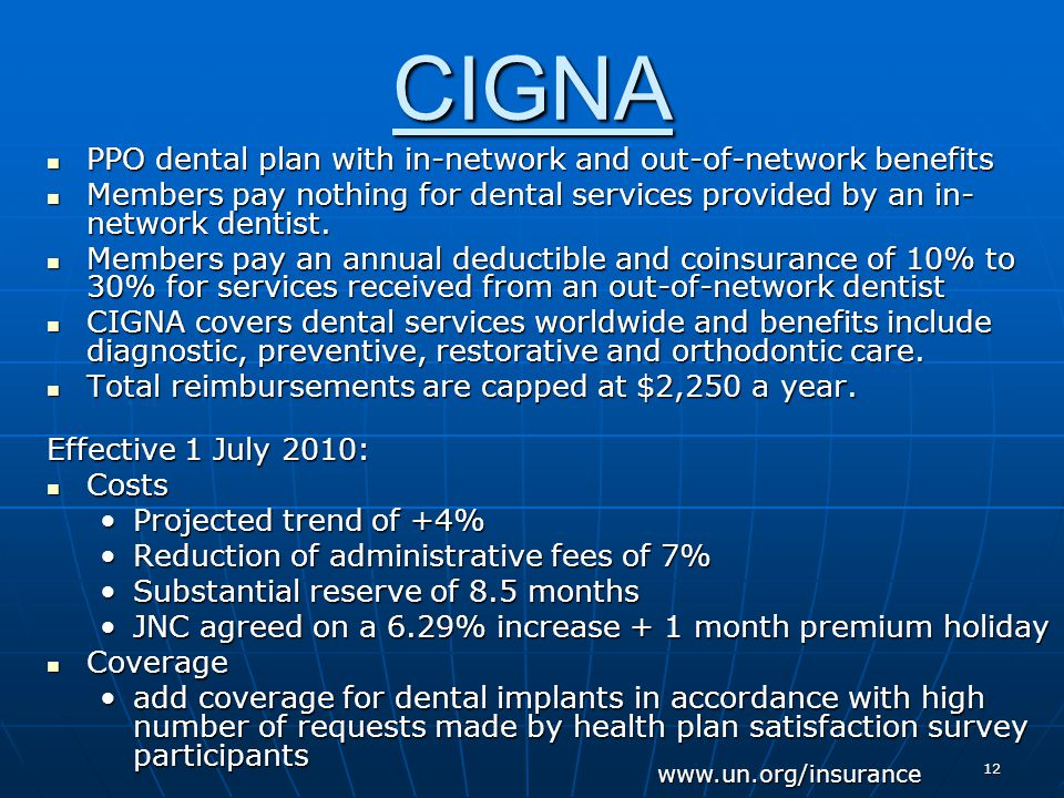 12 CIGNA PPO dental plan with in-network and out-of-network benefits PPO dental plan with in-network and out-of-network benefits Members pay nothing for dental services provided by an in- network dentist.