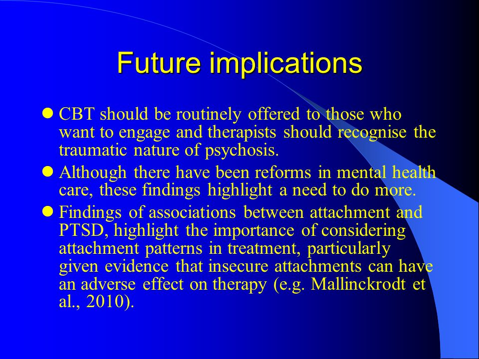Future implications CBT should be routinely offered to those who want to engage and therapists should recognise the traumatic nature of psychosis.