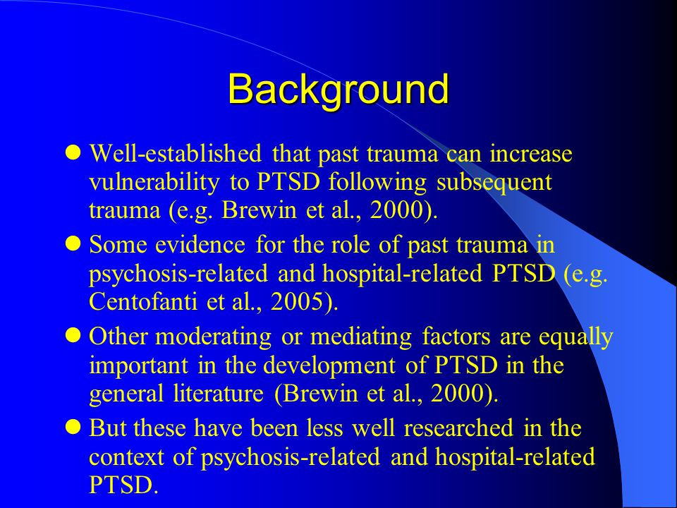 Background Well-established that past trauma can increase vulnerability to PTSD following subsequent trauma (e.g.