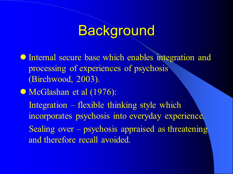 Background Internal secure base which enables integration and processing of experiences of psychosis (Birchwood, 2003).