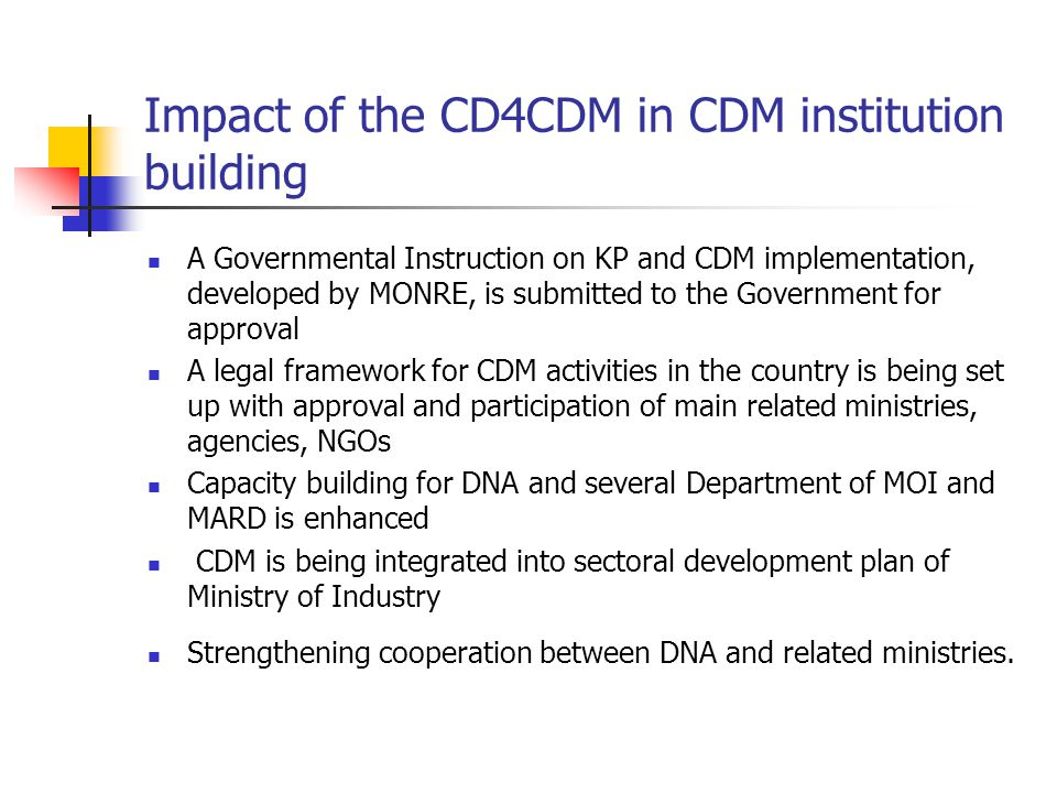 Impact of the CD4CDM in CDM institution building A Governmental Instruction on KP and CDM implementation, developed by MONRE, is submitted to the Government for approval A legal framework for CDM activities in the country is being set up with approval and participation of main related ministries, agencies, NGOs Capacity building for DNA and several Department of MOI and MARD is enhanced CDM is being integrated into sectoral development plan of Ministry of Industry Strengthening cooperation between DNA and related ministries.