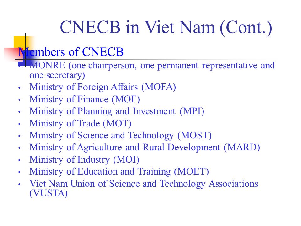 CNECB in Viet Nam (Cont.) Members of CNECB MONRE (one chairperson, one permanent representative and one secretary) Ministry of Foreign Affairs (MOFA) Ministry of Finance (MOF) Ministry of Planning and Investment (MPI) Ministry of Trade (MOT) Ministry of Science and Technology (MOST) Ministry of Agriculture and Rural Development (MARD) Ministry of Industry (MOI) Ministry of Education and Training (MOET) Viet Nam Union of Science and Technology Associations (VUSTA)