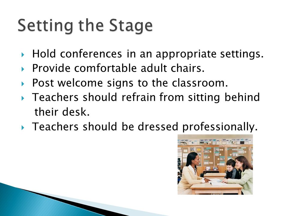  Hold conferences in an appropriate settings.  Provide comfortable adult chairs.