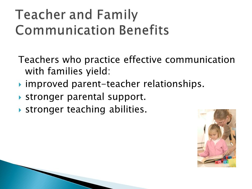 Teachers who practice effective communication with families yield:  improved parent-teacher relationships.