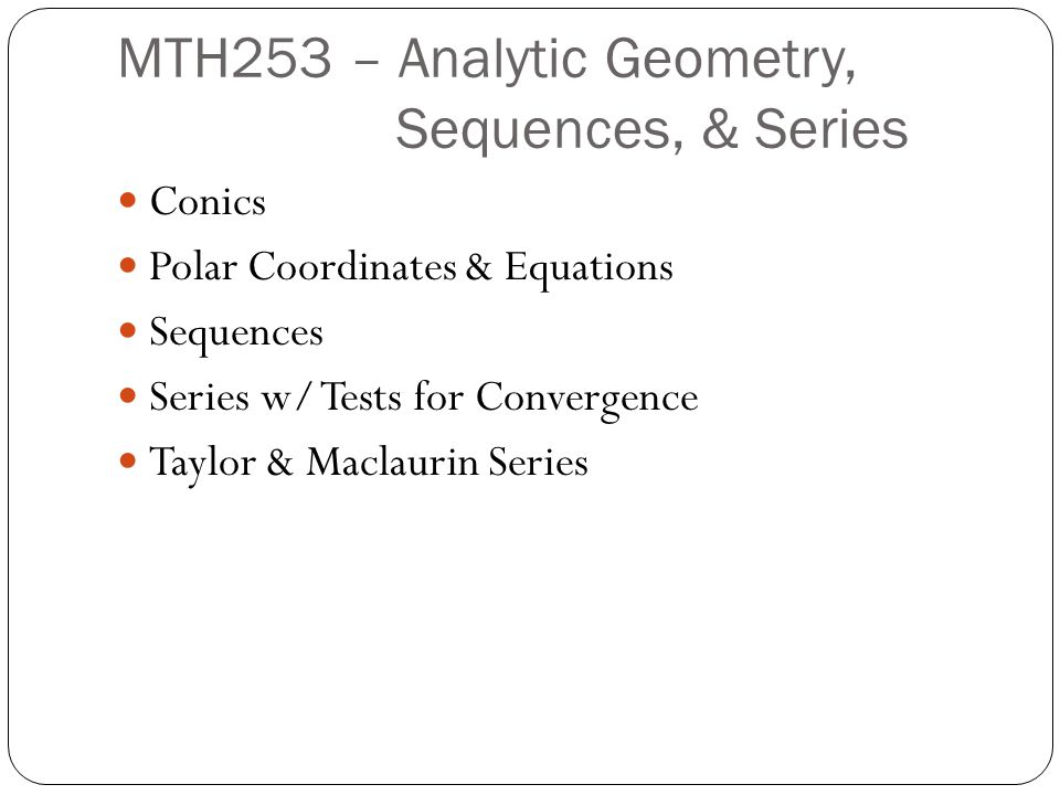 MTH253 – Analytic Geometry, Sequences, & Series Conics Polar Coordinates & Equations Sequences Series w/ Tests for Convergence Taylor & Maclaurin Series
